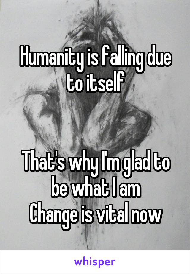 Humanity is falling due to itself   That's why I'm glad to be what I am Change is vital now