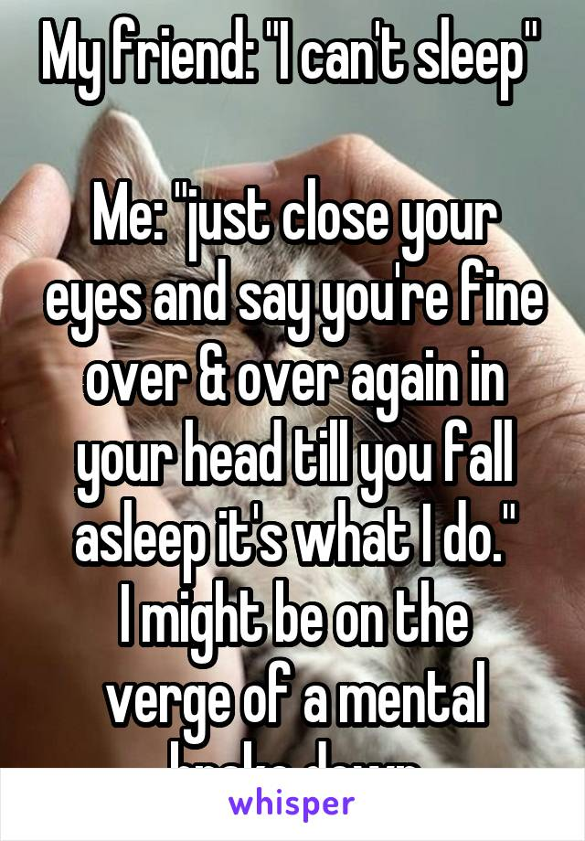 """My friend: """"I can't sleep""""   Me: """"just close your eyes and say you're fine over & over again in your head till you fall asleep it's what I do."""" I might be on the verge of a mental brake down"""