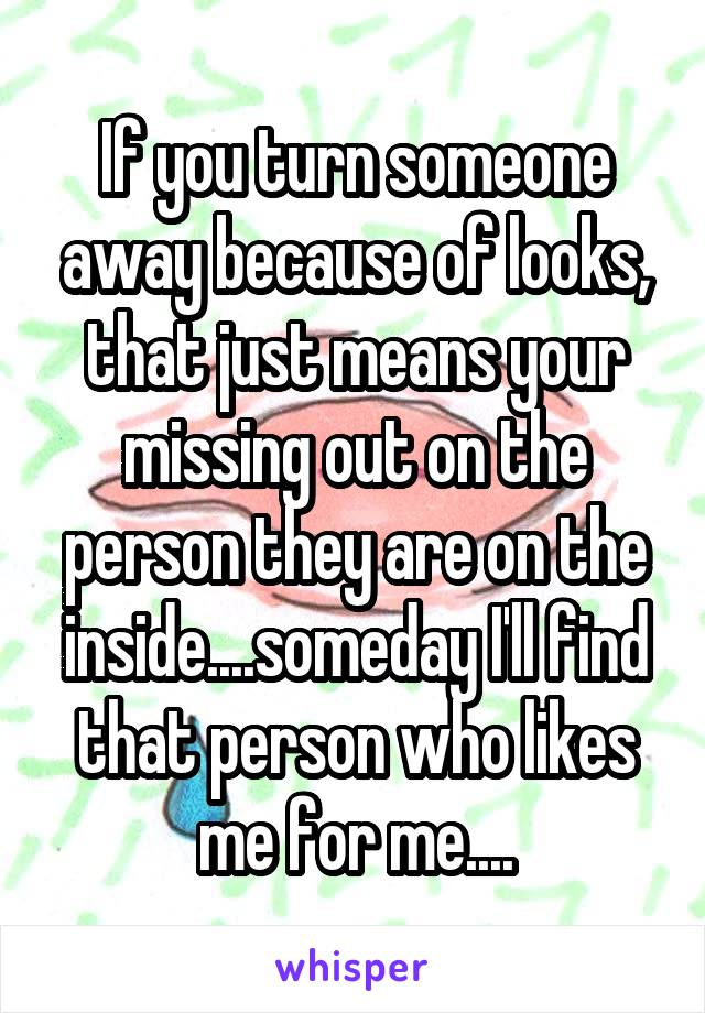 If you turn someone away because of looks, that just means your missing out on the person they are on the inside....someday I'll find that person who likes me for me....