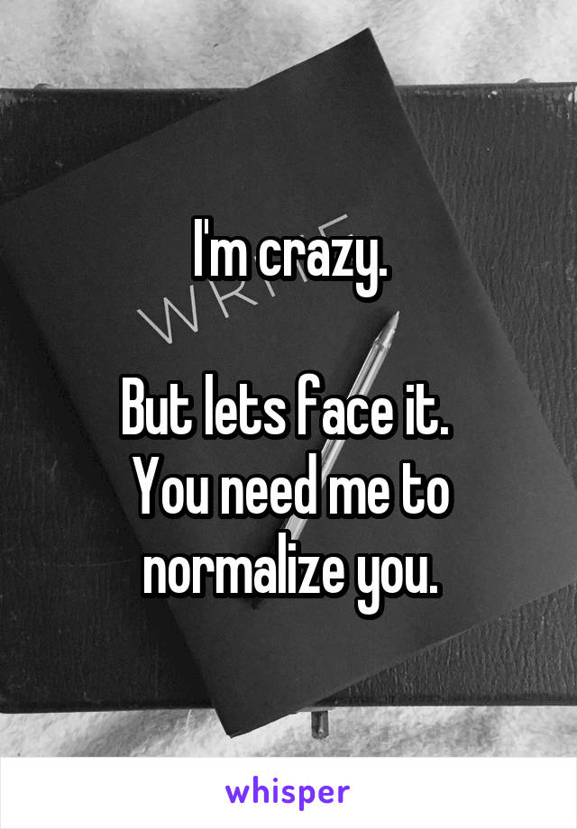 I'm crazy.  But lets face it.  You need me to normalize you.
