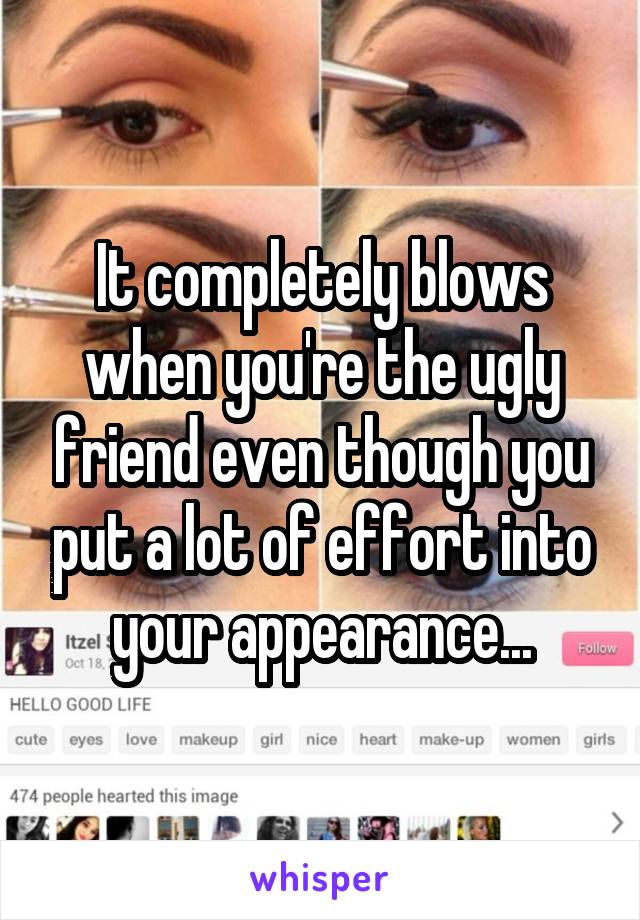 It completely blows when you're the ugly friend even though you put a lot of effort into your appearance...
