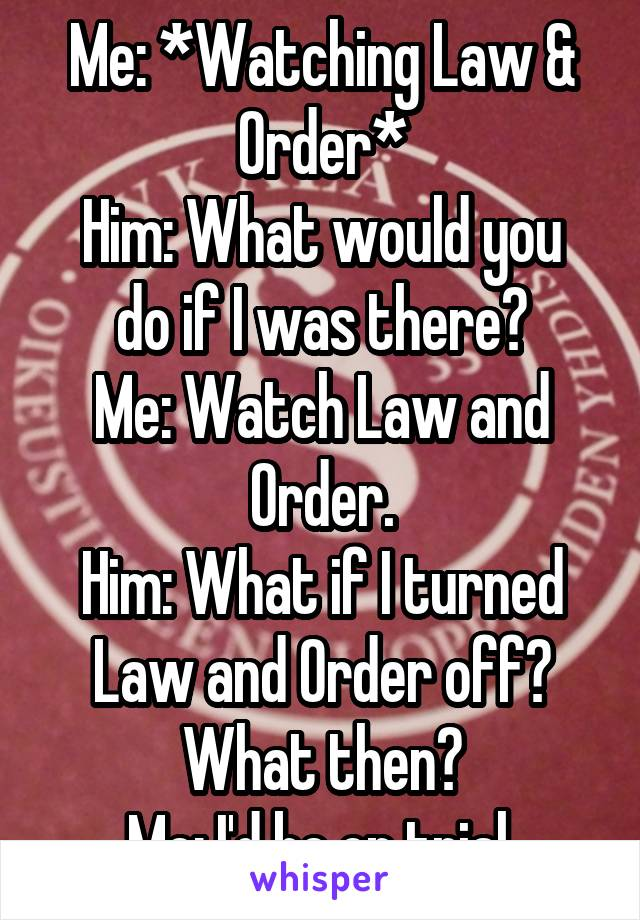 Me: *Watching Law & Order* Him: What would you do if I was there? Me: Watch Law and Order. Him: What if I turned Law and Order off? What then? Me: I'd be on trial.