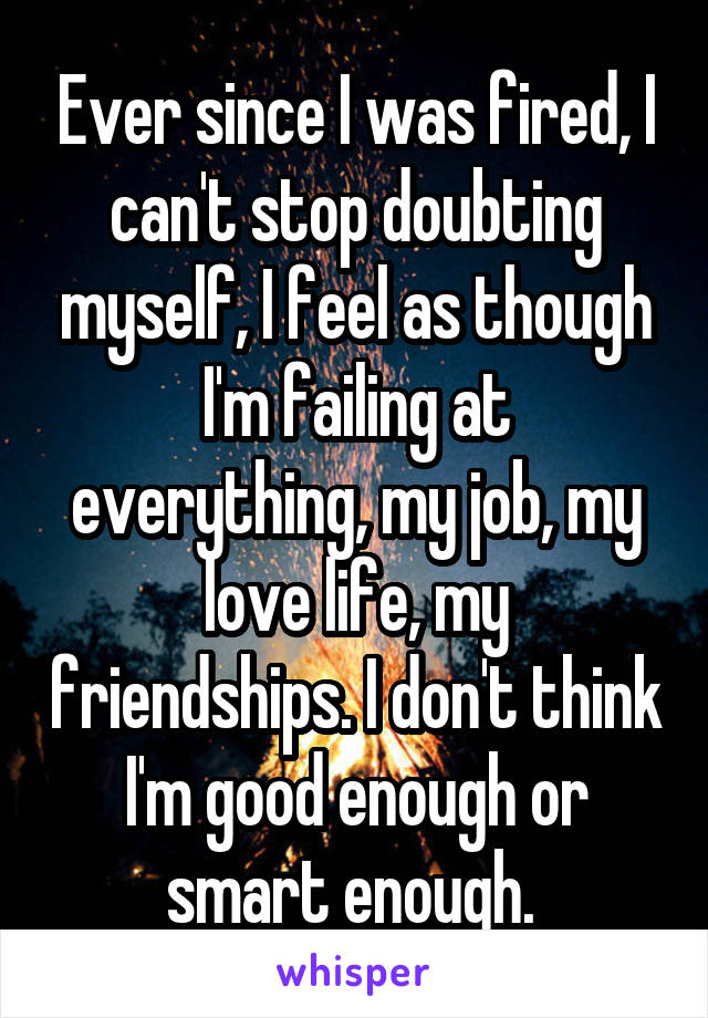 Ever since I was fired, I can't stop doubting myself, I feel as though I'm failing at everything, my job, my love life, my friendships. I don't think I'm good enough or smart enough.