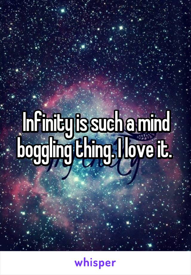Infinity is such a mind boggling thing. I love it.
