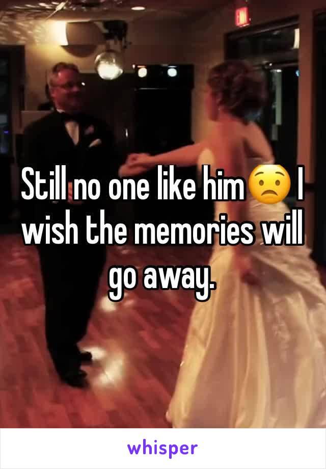 Still no one like him😟 I wish the memories will go away.