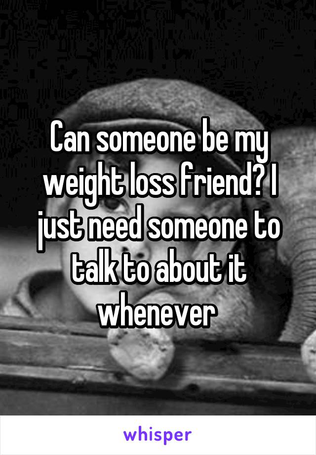 Can someone be my weight loss friend? I just need someone to talk to about it whenever
