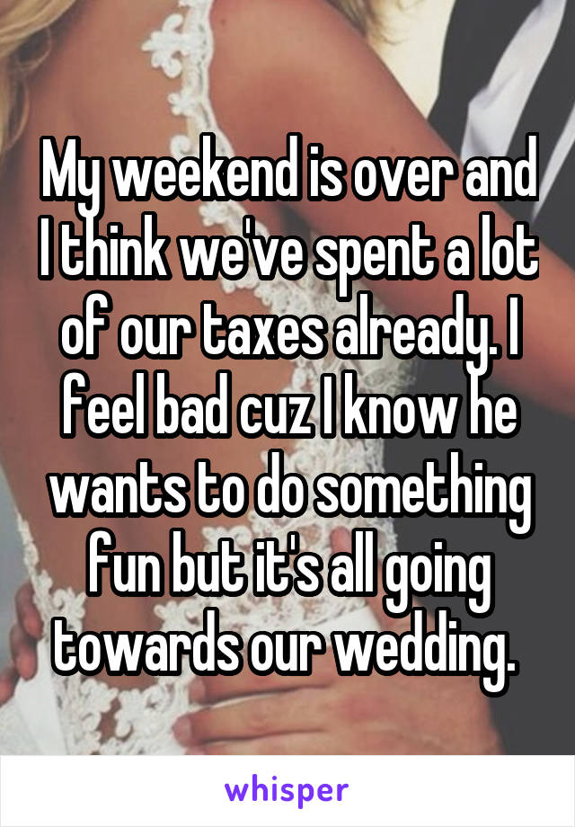 My weekend is over and I think we've spent a lot of our taxes already. I feel bad cuz I know he wants to do something fun but it's all going towards our wedding.