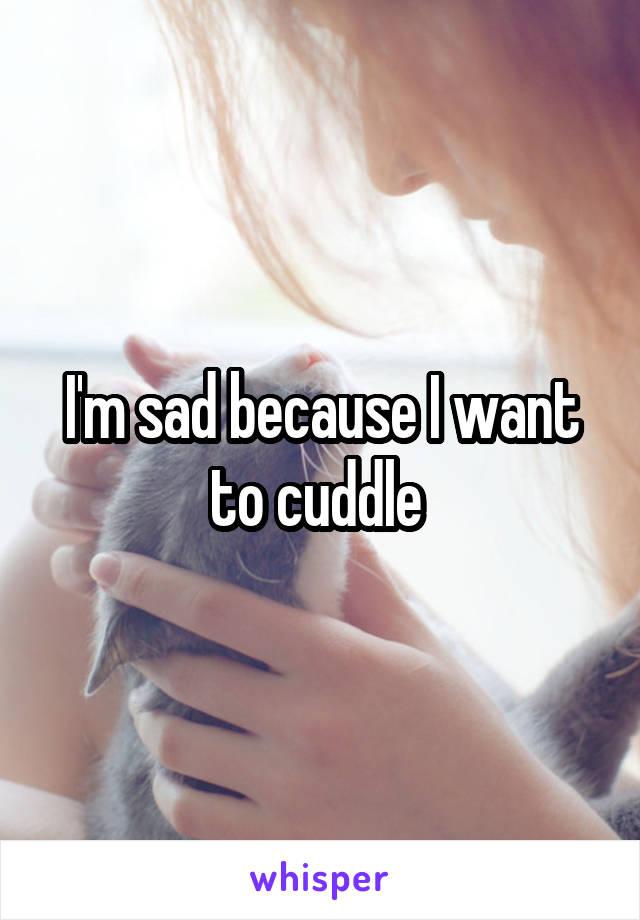 I'm sad because I want to cuddle