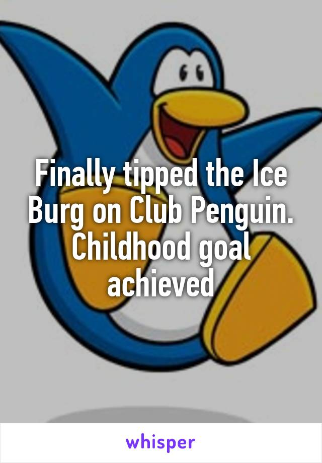 Finally tipped the Ice Burg on Club Penguin. Childhood goal achieved