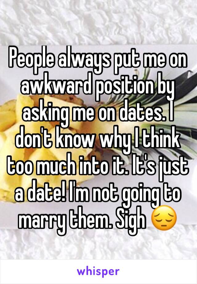People always put me on awkward position by asking me on dates. I don't know why I think too much into it. It's just a date! I'm not going to marry them. Sigh 😔