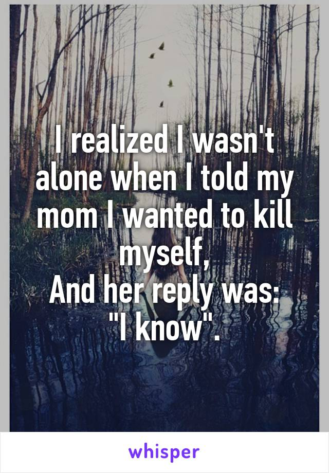 """I realized I wasn't alone when I told my mom I wanted to kill myself, And her reply was: """"I know""""."""