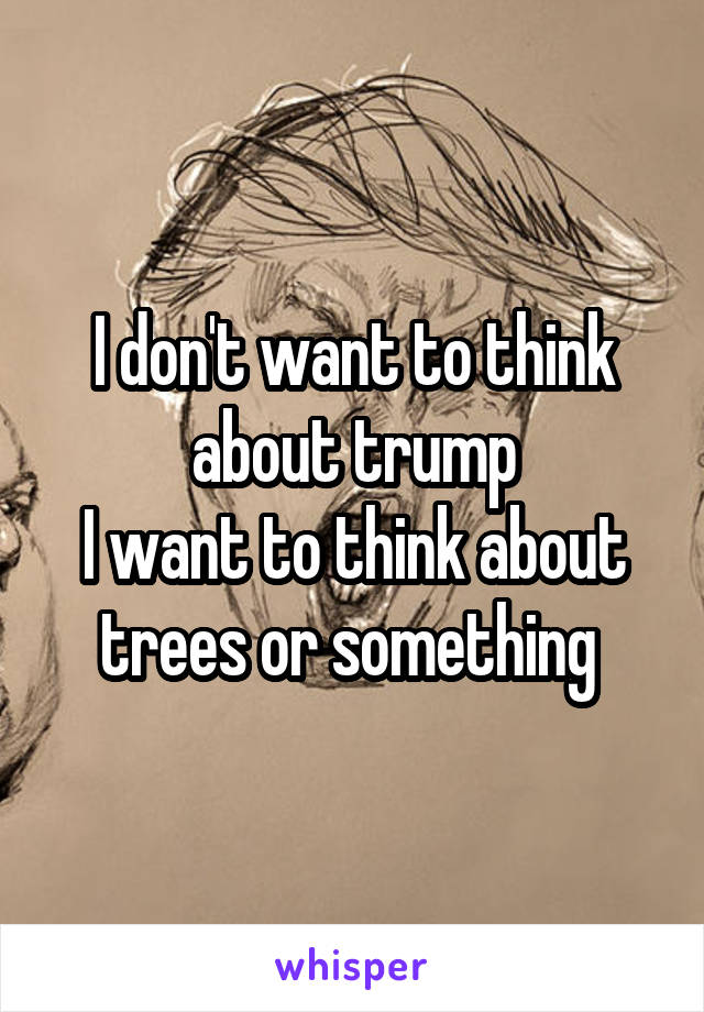 I don't want to think about trump I want to think about trees or something