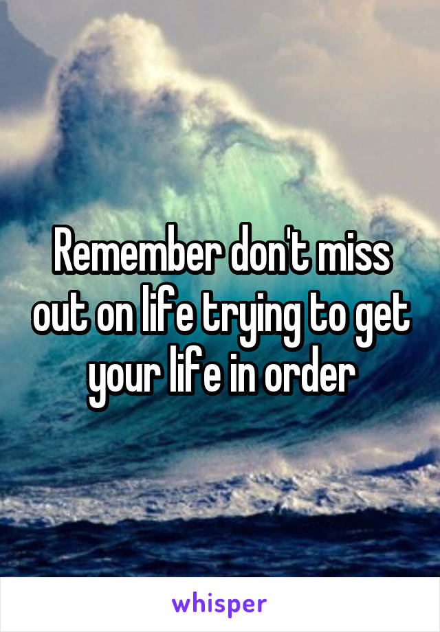 Remember don't miss out on life trying to get your life in order