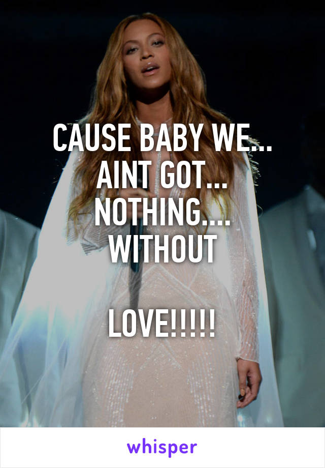 CAUSE BABY WE... AINT GOT... NOTHING.... WITHOUT  LOVE!!!!!
