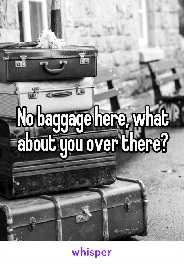 No baggage here, what about you over there?