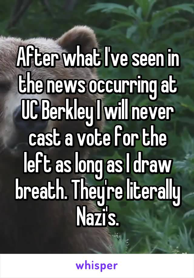 After what I've seen in the news occurring at UC Berkley I will never cast a vote for the left as long as I draw breath. They're literally Nazi's.