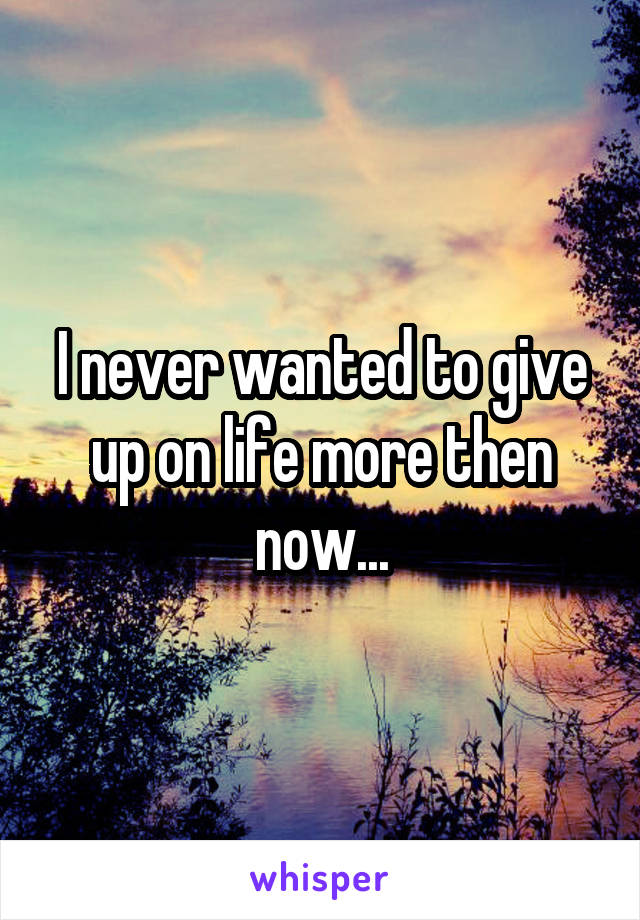 I never wanted to give up on life more then now...