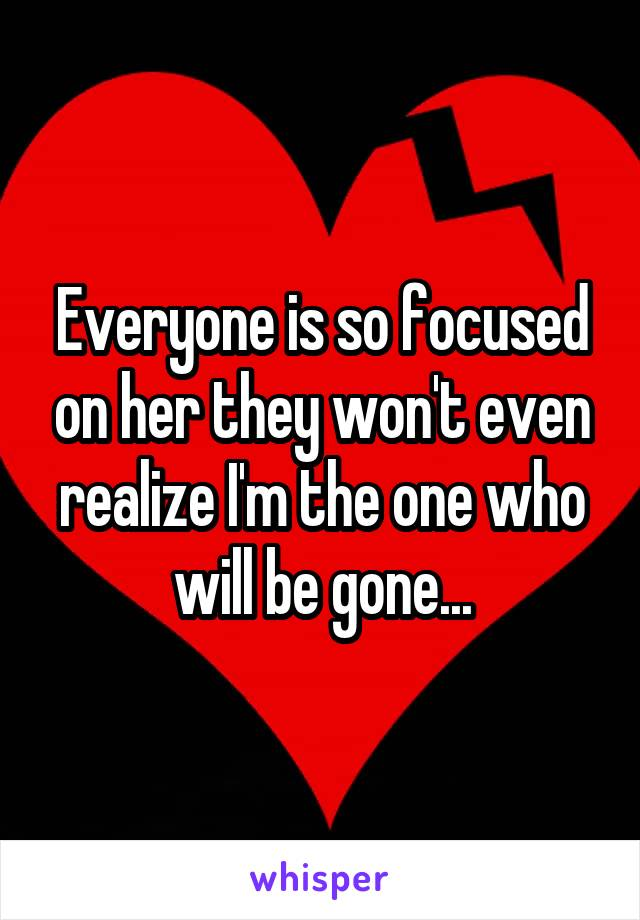 Everyone is so focused on her they won't even realize I'm the one who will be gone...