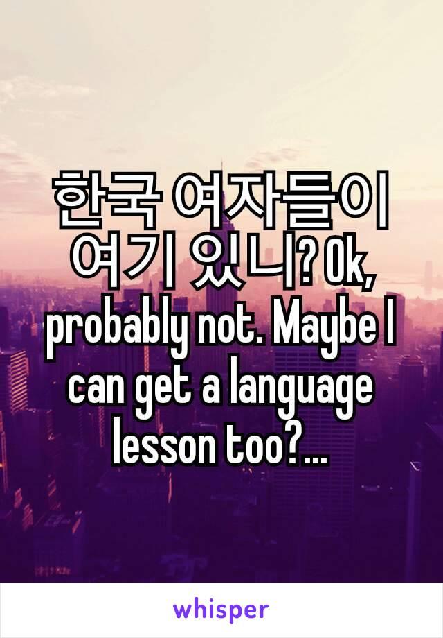 한국 여자들이 여기 있니? Ok, probably not. Maybe I can get a language lesson too?...