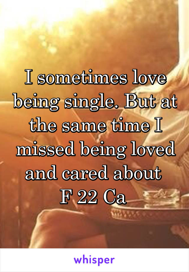 I sometimes love being single. But at the same time I missed being loved and cared about  F 22 Ca