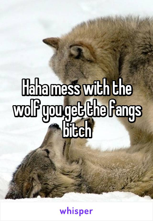 Haha mess with the wolf you get the fangs bitch