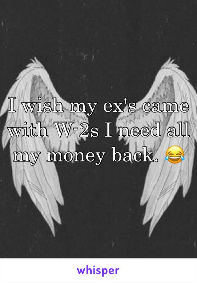 I wish my ex's came with W-2s I need all my money back. 😂