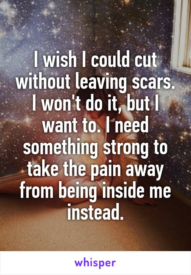 I wish I could cut without leaving scars. I won't do it, but I want to. I need something strong to take the pain away from being inside me instead.