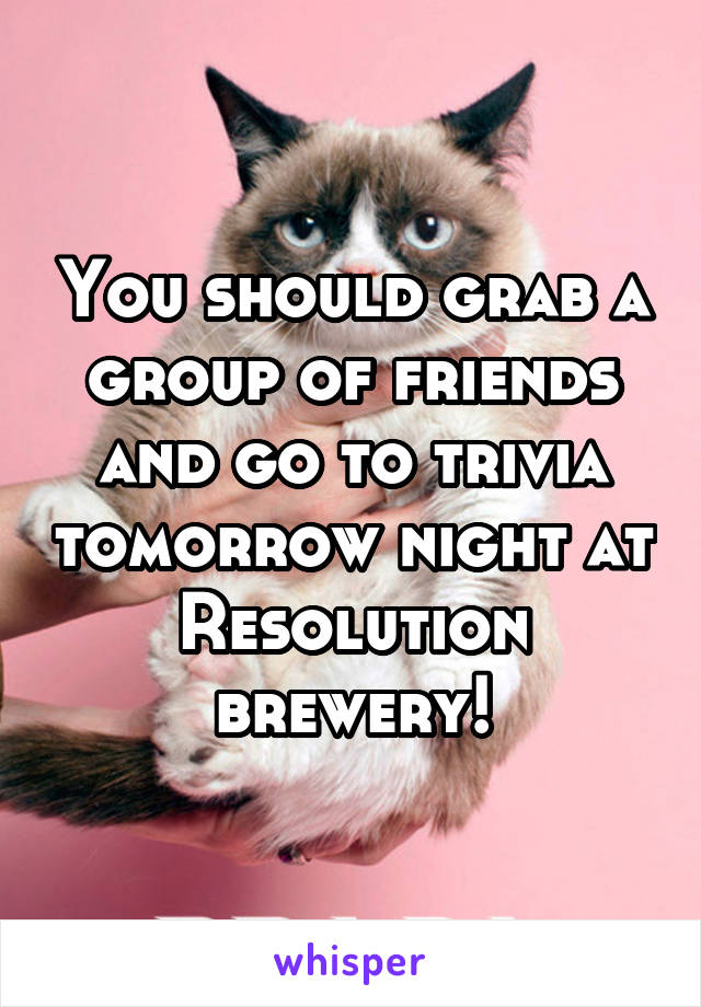 You should grab a group of friends and go to trivia tomorrow night at Resolution brewery!
