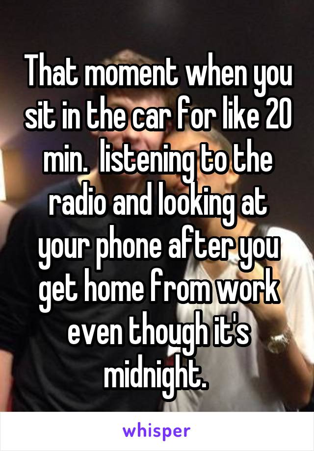 That moment when you sit in the car for like 20 min.  listening to the radio and looking at your phone after you get home from work even though it's midnight.
