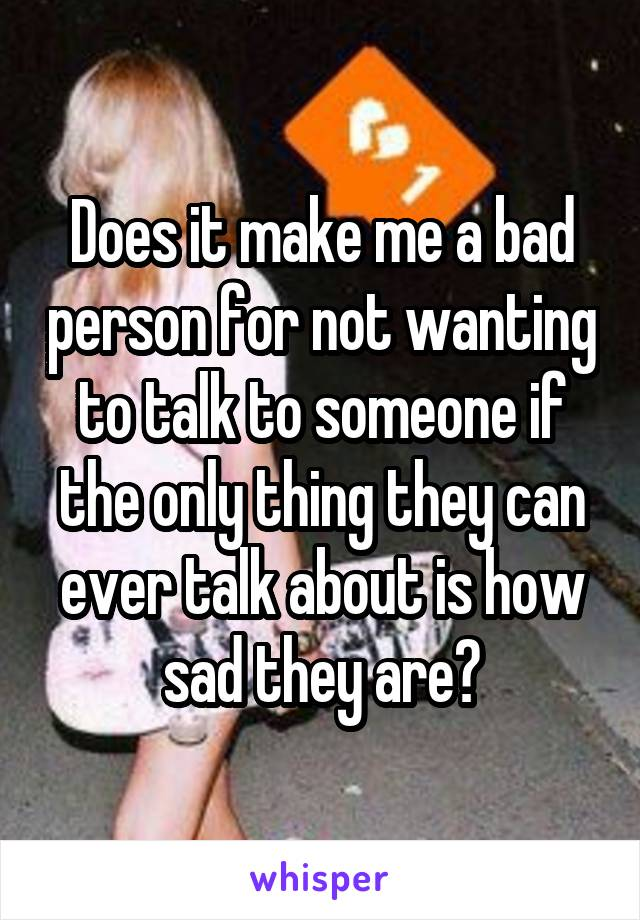 Does it make me a bad person for not wanting to talk to someone if the only thing they can ever talk about is how sad they are?