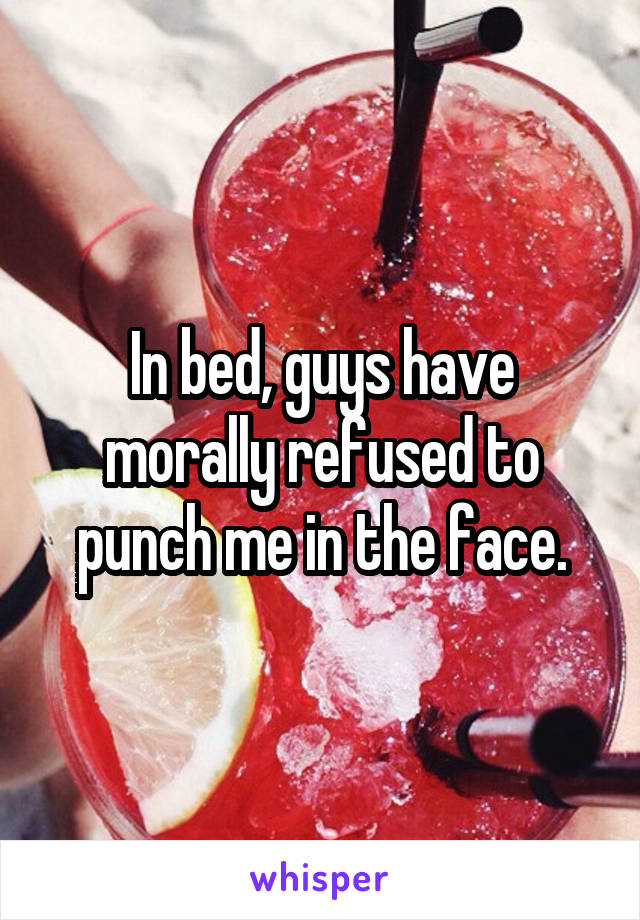 In bed, guys have morally refused to punch me in the face.