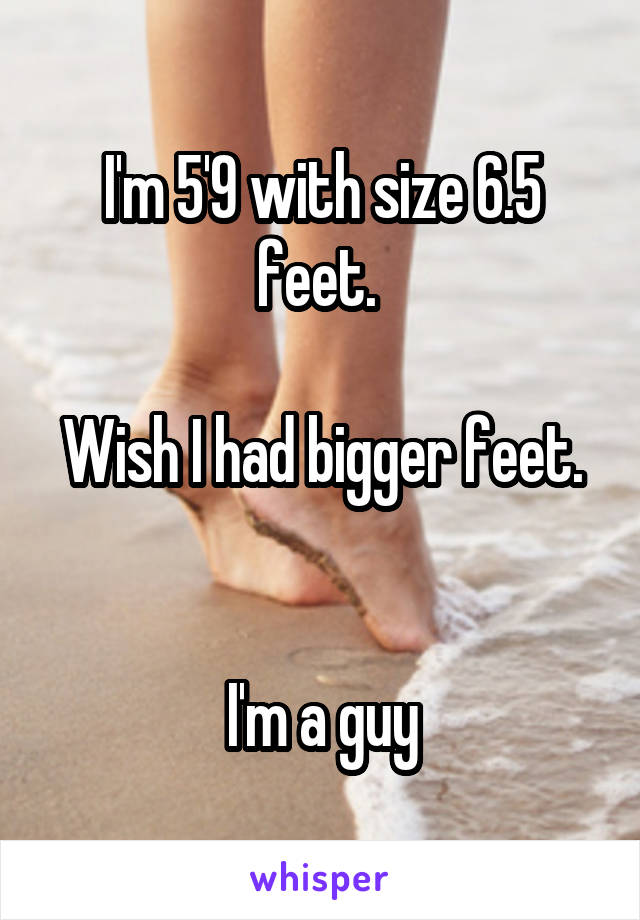I'm 5'9 with size 6.5 feet.   Wish I had bigger feet.   I'm a guy