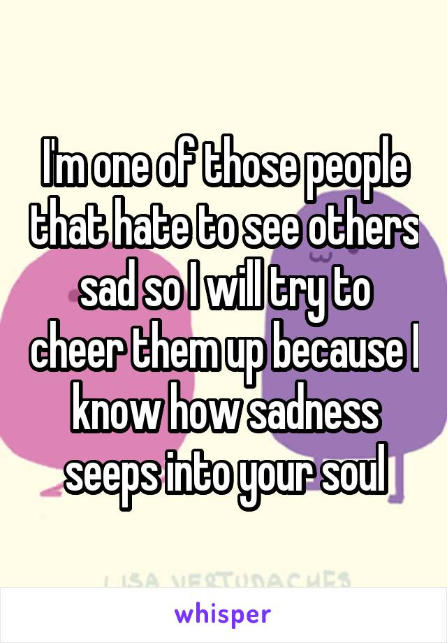 I'm one of those people that hate to see others sad so I will try to cheer them up because I know how sadness seeps into your soul