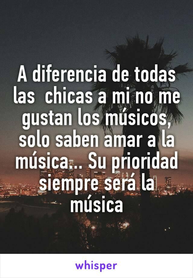A diferencia de todas las  chicas a mi no me gustan los músicos, solo saben amar a la música... Su prioridad siempre será la música