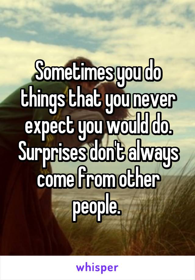 Sometimes you do things that you never expect you would do. Surprises don't always come from other people.