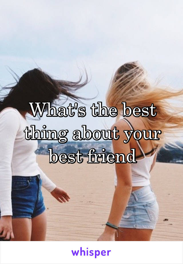 What's the best thing about your best friend