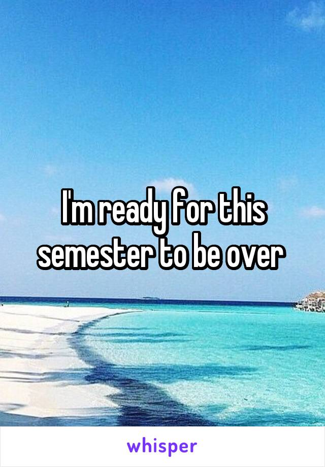I'm ready for this semester to be over