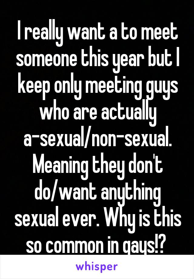 I really want a to meet someone this year but I keep only meeting guys who are actually a-sexual/non-sexual. Meaning they don't do/want anything sexual ever. Why is this so common in gays!?