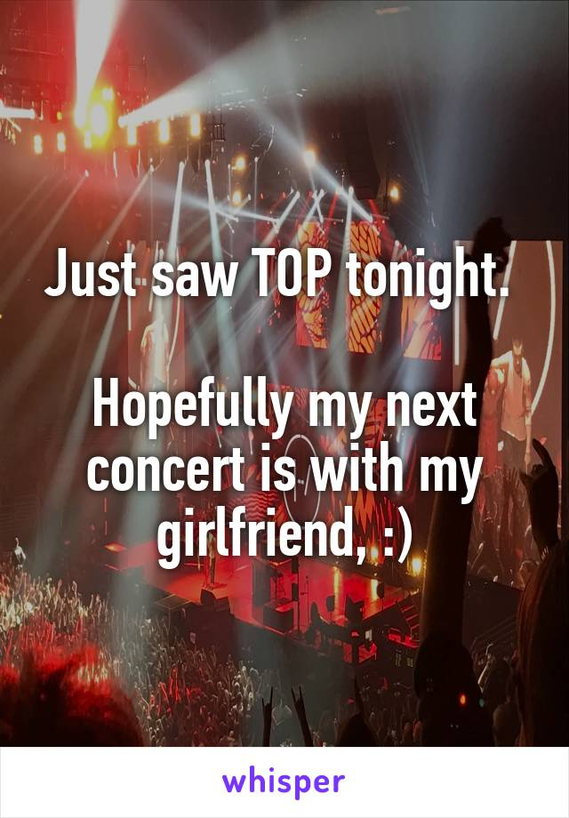 Just saw TOP tonight.   Hopefully my next concert is with my girlfriend, :)