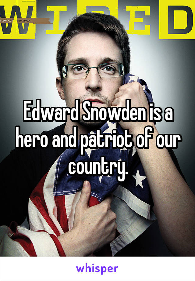 Edward Snowden is a hero and patriot of our country.