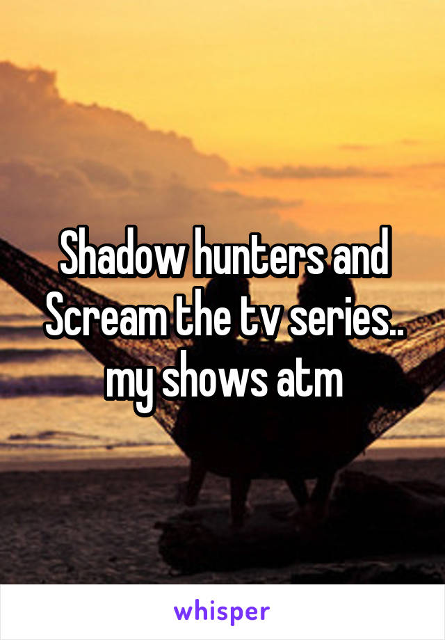 Shadow hunters and Scream the tv series.. my shows atm