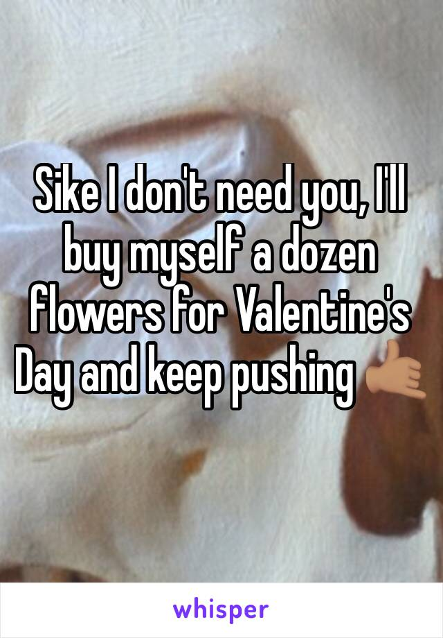 Sike I don't need you, I'll buy myself a dozen flowers for Valentine's Day and keep pushing 🤙🏽