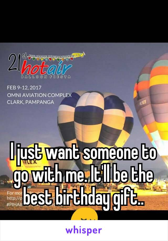 I just want someone to go with me. It'll be the best birthday gift.. 😔