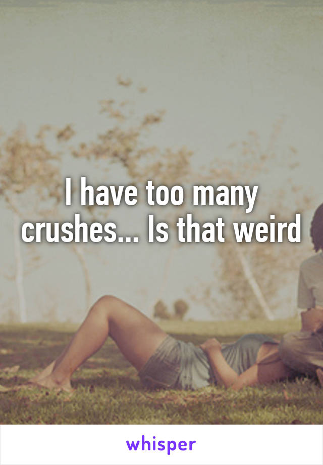 I have too many crushes... Is that weird