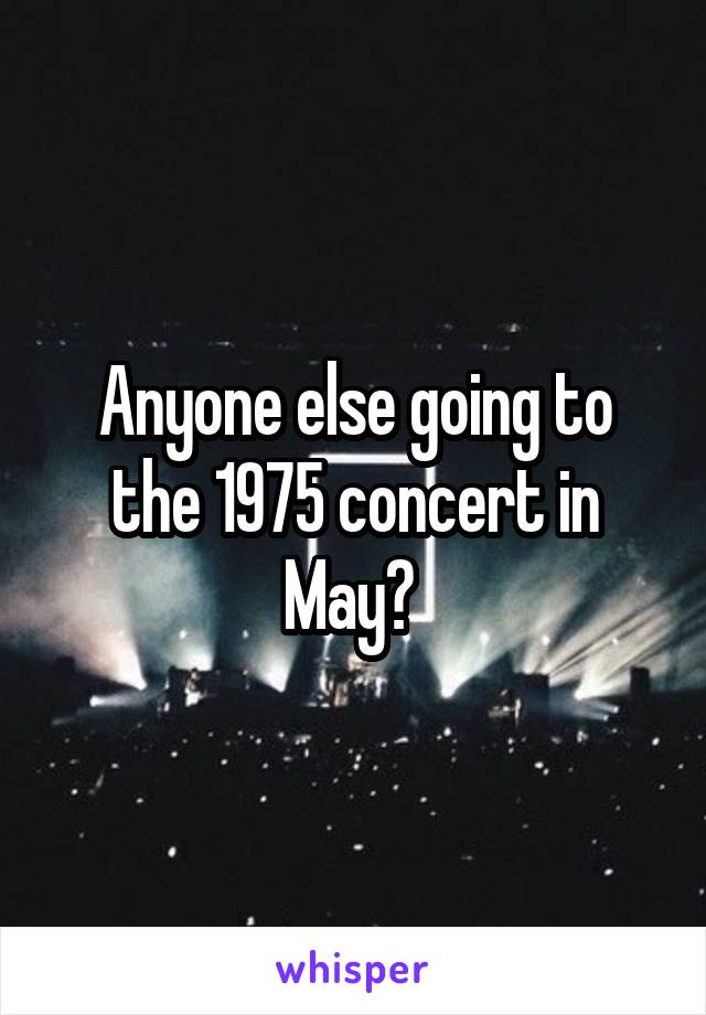 Anyone else going to the 1975 concert in May?
