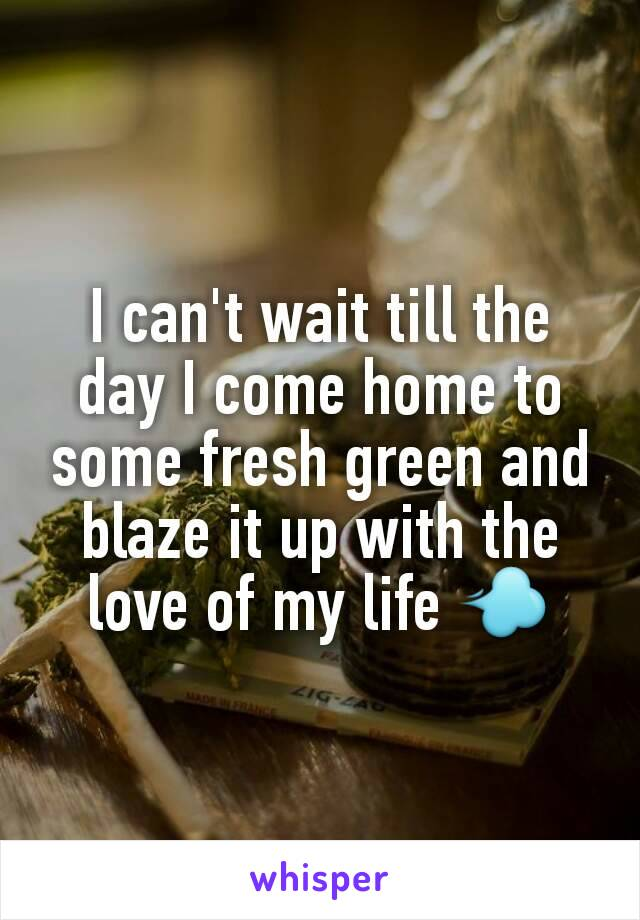I can't wait till the day I come home to some fresh green and blaze it up with the love of my life 💨