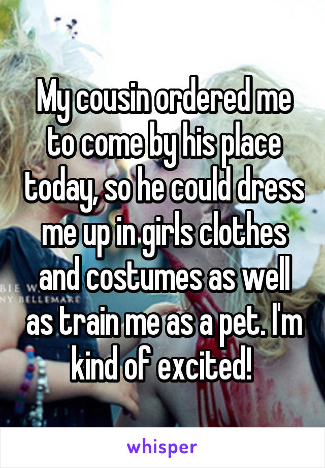 My cousin ordered me to come by his place today, so he could dress me up in girls clothes and costumes as well as train me as a pet. I'm kind of excited!
