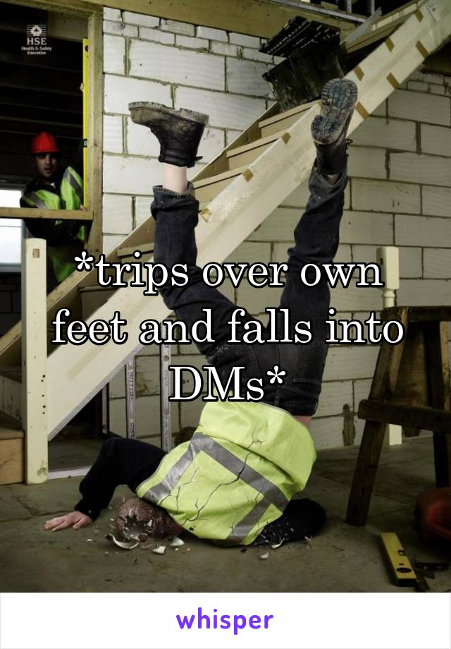 *trips over own feet and falls into DMs*