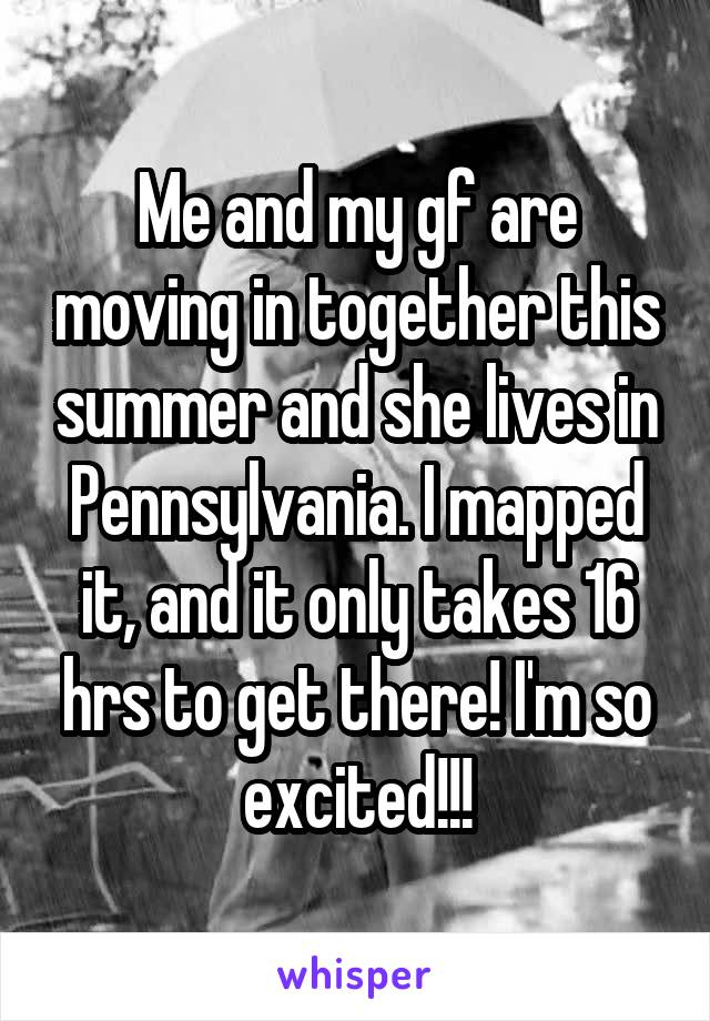 Me and my gf are moving in together this summer and she lives in Pennsylvania. I mapped it, and it only takes 16 hrs to get there! I'm so excited!!!