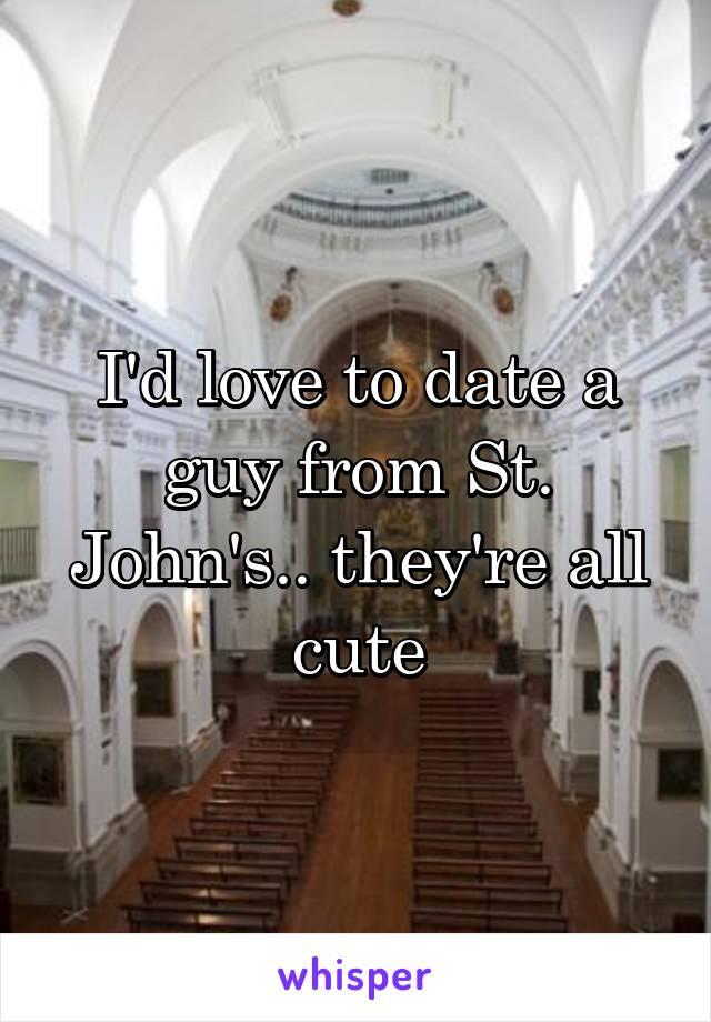I'd love to date a guy from St. John's.. they're all cute